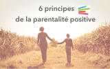 6 principes de base de la parentalité positive
